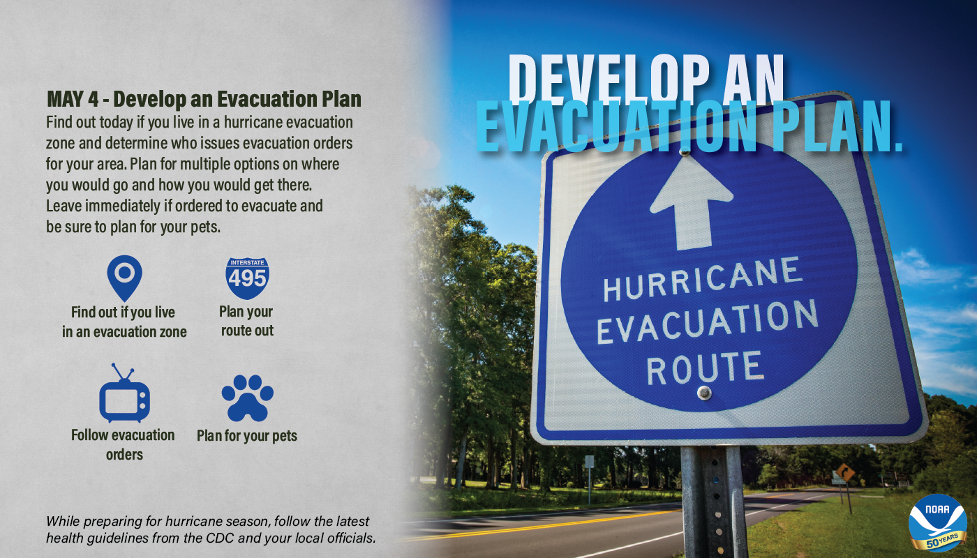 May 4 - Develop an evacuation plan. Find out today if you live in a hurricane evacuation zone and determine who issues evacuation orders for your area. Plan for multiple options on where you would go and how you would get there. Leave immediately if ordered to evacuate and be sure to plan for your pets. • Find out if you live in an evacuation zone • Plan your route out • Follow evacuation orders • Plan for your pets While preparing for hurricane season, follow the latest health guidelines from the CDC and your local officials.