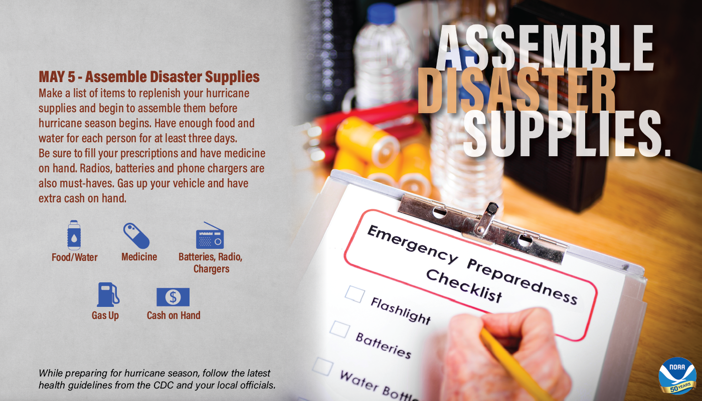 May 5 – Assemble Disaster Supplies Make a list of items to replenish your hurricane supplies and begin to assemble them before hurricane season begins. Have enough food and water for each person for at least three days. Be sure to fill your prescriptions and have medicine on hand. Radios, batteries and phone chargers are also must-haves. Gas up your vehicle and have extra cash on hand. • Food/water • Medicine • Batteries, radio, chargers • Gas up • Cash on hand While preparing for hurricane season, follow the latest health guidelines from the CDC and your local officials.