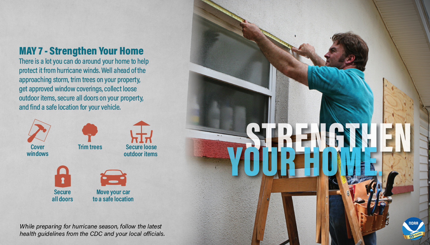 May 7 – Strengthen Your Home. There is a lot you can do around your home to help protect it from hurricane winds. Well ahead of the approaching storm, trim trees on your property, get approved window coverings, collect loose outdoor items, secure all doors on your property, and find a safe location for your vehicle. • Cover windows • Trim trees • Secure loose outdoor items • Secure all doors • Move your car to a safe location While preparing for hurricane season, follow the latest health guidelines from the CDC and your local officials.