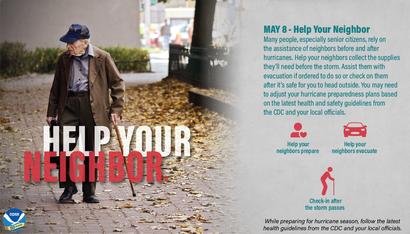 May 8 – Help Your Neighbor. Many people, especially senior citizens, rely on the assistance of neighbors before and after hurricanes. Help your neighbors collect the supplies they'll need before the storm. Assist them with evacuation if ordered to do so or check on them after it's safe for you to head outside. You made need to adjust your hurricane preparedness plans based on the latest health and safety guidelines form the CDC and your local officials. • Help you neighbors prepare • Help your neighbors evacuate • Check-in after the storm passes While preparing for hurricane season, follow the latest health guidelines from the CDC and your local officials.