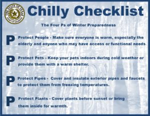 The Four Ps of Winter Preparedness Protect People - Make sure that everyone is warm, especially the elderly and anyone who may have access and functional needs. Protect Pets - Keep your pets indoors during cold weather or provide them with a warm shelter. Protect Pipes - Cover and insulate exterior pipes and faucets to protect them from freezing temperatures. Protect Plants - Cover plants before sunset or bring them inside for warmth.